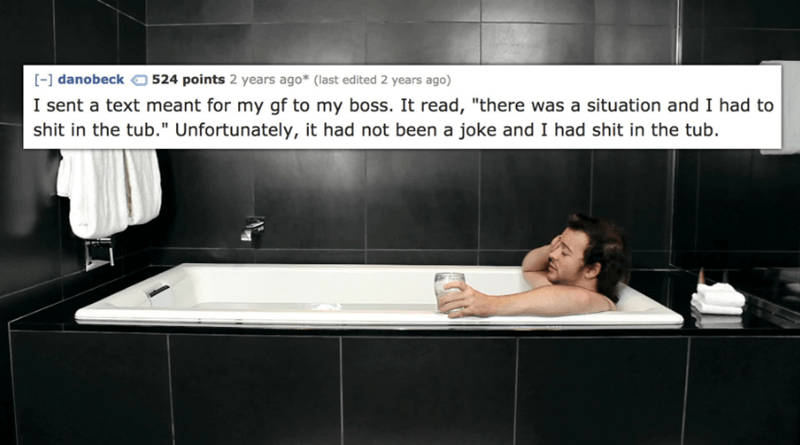"""Bathtub - -] danobeck 524 points 2 years ago* (last edited 2 years ago) I sent a text meant for my gf to my boss. It read, """"there was a situation and I had to shit in the tub."""" Unfortunately, it had not been a joke and I had shit in the tub."""