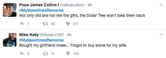 Text - Pope James Collins I @allhailcollins1-6h #MyValentinesRemorse Not only did she not like the gifts, the Dollar Tree won't take them back 7 83 271 Mike Kelly @MistahJ1307- 6h #MyValentinesRemorse Bought my girlfriend roses... Forgot to buy some for my wife. 5 31 133