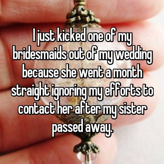 Text - Ujust kicked one of my bridesmaids out of my weduding because she went amonth straightignoring mycfforts to contact her after my sister passed away.