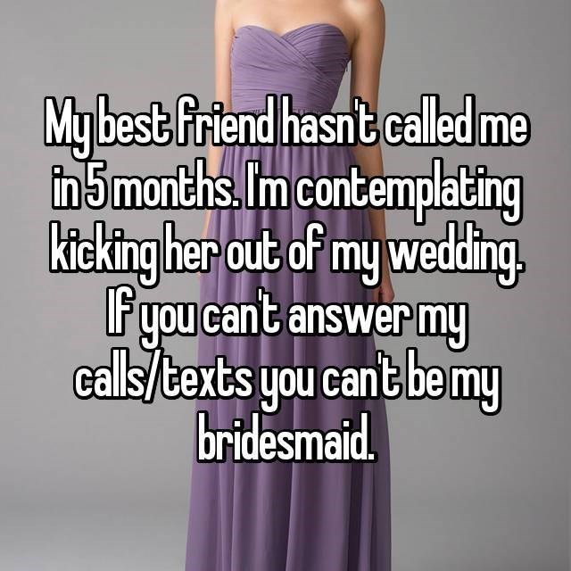 Dress - Mybest friend hasnt caled me in5months.Im contemplating kicking her out of my wedding F you cant answer my calls/texts you cant be my bridesmaid
