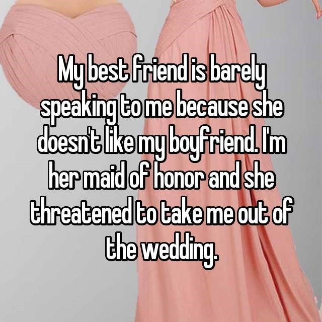 Text - My best friend is barely Speaking to me because she doesnt like my boyfriend m her matd of honor and she threatened to bake me out of the wedding
