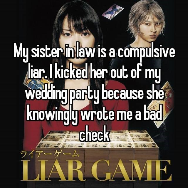 Text - My sister-in law is a compulsive liar.I kicked her out of my wedding party because she knowingly wrote me a bad check ライアーゲーム LIAR GAME