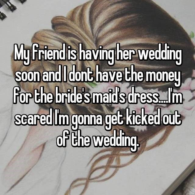Hair - My Friend is having her wedding SOon and I dont have the money For the bride's maids dressIm Scared Im gonna get kicked outb af the wedding