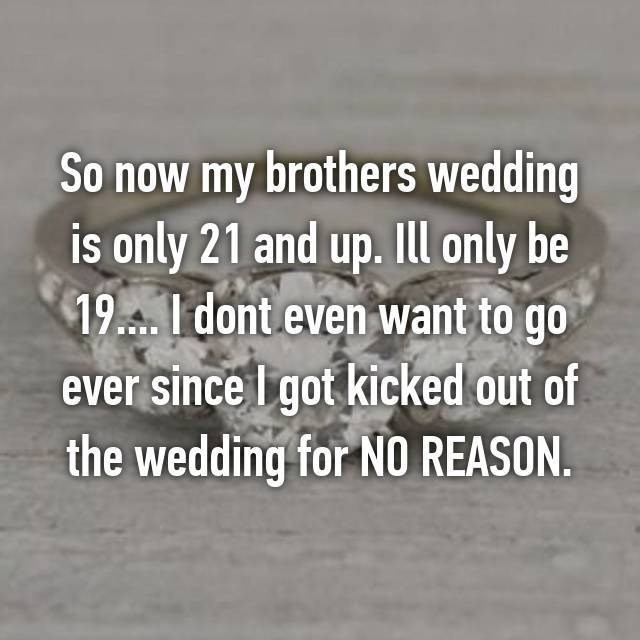 Text - So now my brothers wedding is only 21 and up. Ill only be 19A- 1 dont even want to go ever since I got kicked out of the wedding for NO REASON
