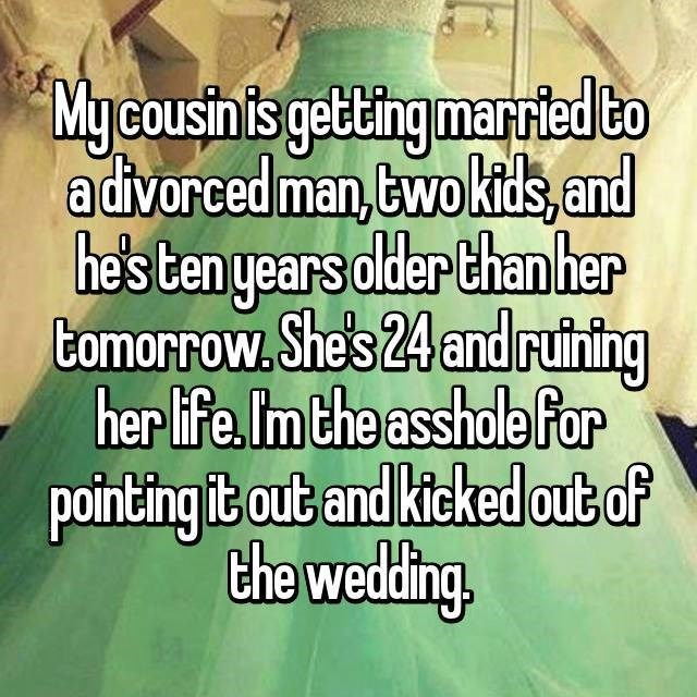 Text - Mycousin is getting married to advorced man,Ewokids, and he's ten years older than her Comorrow.She's 24 and ruining her life. Im the asshole for pointing it out and kicked out of the wedding