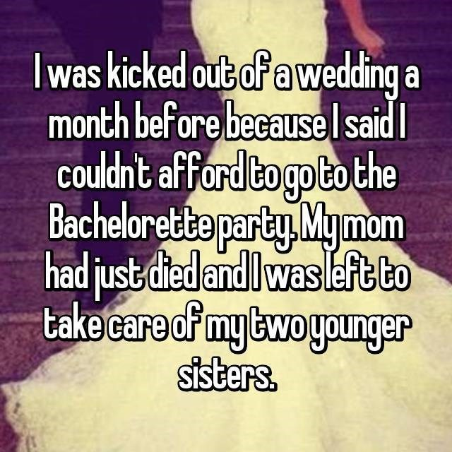 Text - Iwas kicked out ofa wedding a month before becauselsaid Couldnt afford to go to the Bachelorette party Mymom had just diedandIwasleft to take care cf my woyounger sisters.