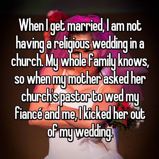 Text - When I get married,l am not having a religjous wedding ina church,My whole family knows, so when my mother asked her church's pastor to wed my fiancé and me,Ikicked her out oP my wedding