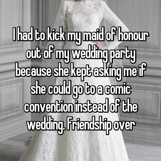 Dress - Ihad to kick my matd of honour out of my weding party because she kept asking meif she could goto acomic convention instead of the wedding.Fitendshipover