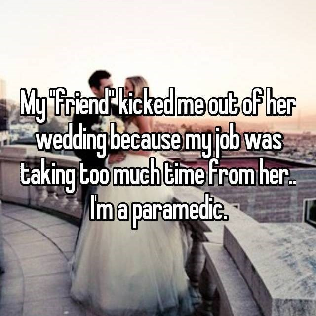 Text - My Triend Kicked me outof her wedding because mgobwas taking too much Cime from her maparamedie