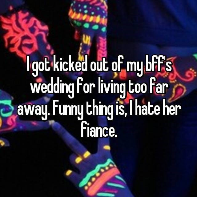 Light - Igot kicked out of my bffs Wedding For living too Far away Funny thing is,Thate her Fiance.