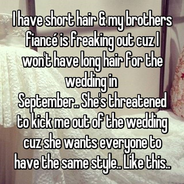 Text - Thaveshort hair&my brothers fianceis freaking out curzl Wonthave lng hair Par the weding in September. She's threatened bo ktekme out of the weding CUZ she wants everyone to have the same style. Lke this