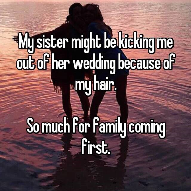 Text - My sister might be kteking me out of her wedding because of my hair. So much For Family coming First