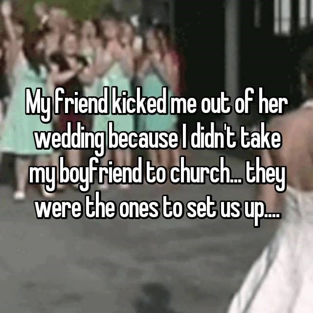 People - My friend kicked me out of her wedding because I didn't take my boyfriend to church.. they were the ones to set us up...