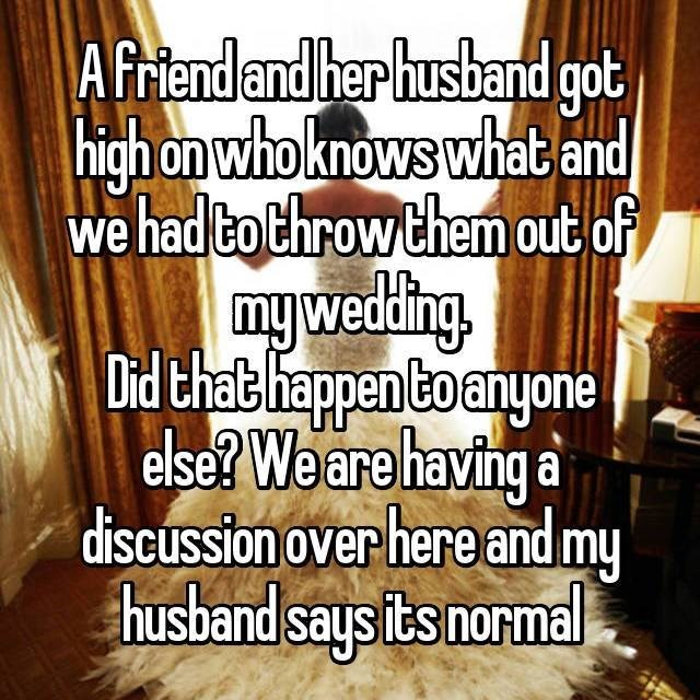 Text - A friend and her husband got high on whoknows what and we hadto throw them out of myweding Dird that happen toanyone else? We are having a discussion over here and my husband says its normal