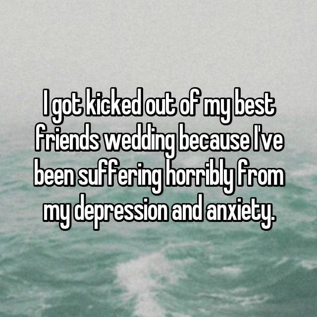 Text - Ugob kicked out of my best friends wedding because lve been suffering horrbly from mydepression and anxiety