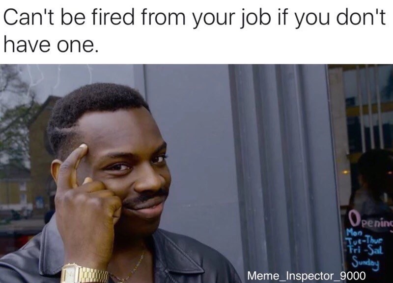 Photo caption - Can't be fired from your job if you don't have one. (OPEN peninc Mon Tut-Thus Fri-Sal Sunday Meme_Inspector_9000