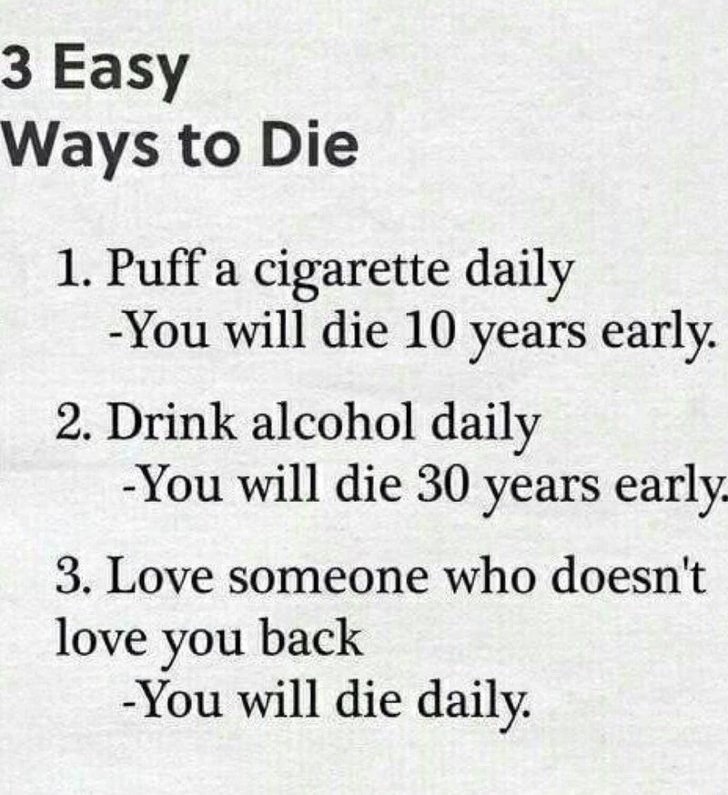 Text - 3 Easy Ways to Die 1. Puff a cigarette daily -You will die 10 years early. 2. Drink alcohol daily -You will die 30 years early 3. Love someone who doesn't love you back -You will die daily