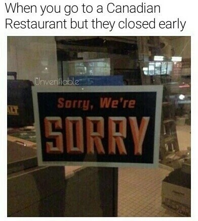 Text - When you go to a Canadian Restaurant but they closed early Unverifiable Sorry, We're ALT SORRY