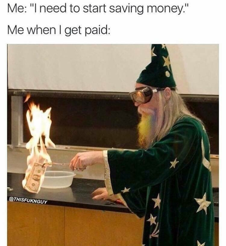 """Lecture - Me: """"I need to start saving money."""" Me when I get paid: @THISFUKNGUY"""