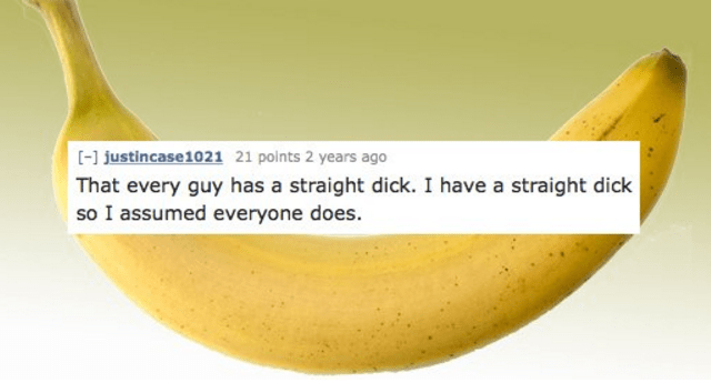 Banana family - [-1 justincase1021 21 points 2 years ago That every guy has a straight dick. I have a straight dick so I assumed everyone does.