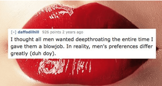 Red - [- daffodilhill 926 points 2 years ago I thought all men wanted deepthroating the entire time I gave them a blowjob. In reality, men's preferences differ greatly (duh doy).