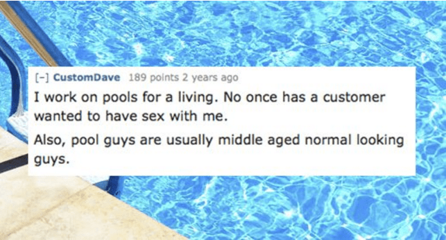 Water - [ CustomDave 189 points 2 years ago I work on pools for a living. No once has a customer wanted to have sex with me. Also, pool guys are usually middle aged normal looking guys.