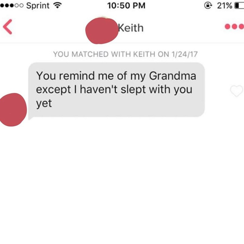 Text - oo Sprint @ 21% 10:50 PM Keith YOU MATCHED WITH KEITH ON 1/24/17 You remind me of my Grandma except I haven't slept with you yet