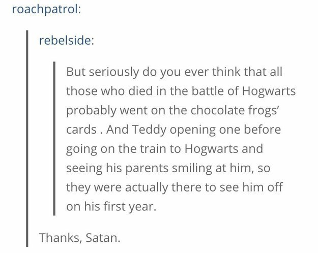 Text - roachpatrol: rebelside: But seriously do you ever think that all those who died in the battle of Hogwarts probably went on the chocolate frogs' cards. And Teddy opening one before going on the train to Hogwarts and seeing his parents smiling at him, so they were actually there to see him off on his first year. Thanks, Satan.