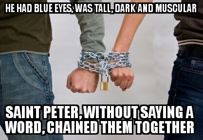 bad joke - Friendship - HE HAD BLUE EYES, WAS TALL DARKAND MUSCULAR SAINT PETER WITHOUT SAYING A WORD,CHAINEDTHEM TOGETHER