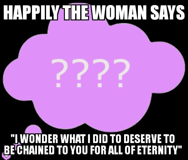 """bad joke - Text - HAPPILY THE WOMAN SAYS ???? """"IWONDER WHATI DID TO DESERVE TO BE CHAINED TO YOU FOR ALL OF ETERNITY"""""""