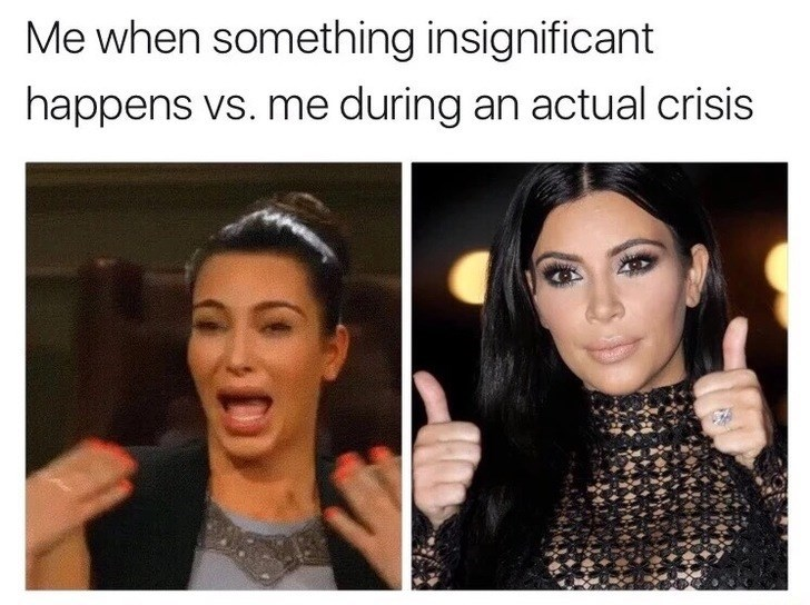 Friday meme of over reacting when something insignificant happens or being super chill in an actual crisis