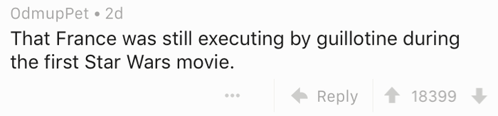 Text - OdmupPet 2d That France was still executing by guillotine during the first Star Wars movie. 18399 Reply