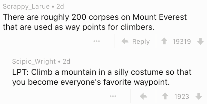 Text - Scrappy_Larue 2d There are roughly 200 corpses on Mount Everest that are used as way points for climbers. Reply 19319 Scipio_Wright 2d LPT: Climb a mountain in a silly costume so that you become everyone's favorite waypoint. 1923