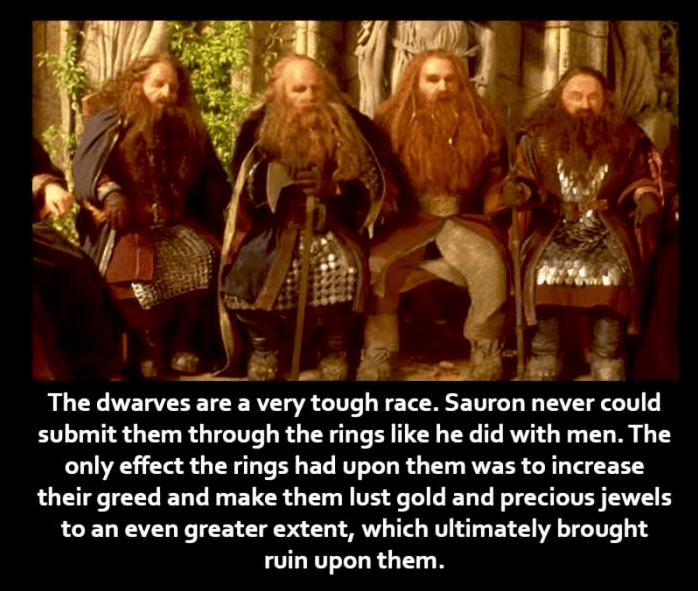 People - The dwarves are a very tough race. Sauron never could submit them through the rings like he did with men. The only effect the rings had upon them was to increase their greed and make them lust gold and precious jewels to an even greater extent, which ultimately brought ruin upon them.