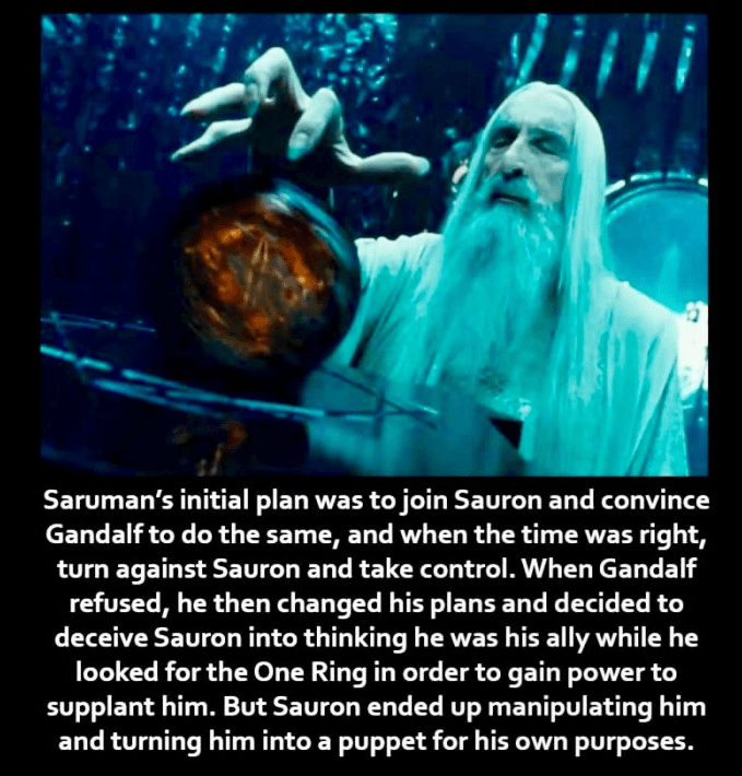 Text - Saruman's initial plan was to join Sauron and convince Gandalf to do the same, and when the time was right, turn against Sauron and take control. When Gandalf refused, he then changed his plans and decided to deceive Sauron into thinking he was his ally while he looked for the One Ring in order to gain power to supplant him. But Sauron ended up manipulating him and turning him into a puppet for his own purposes.