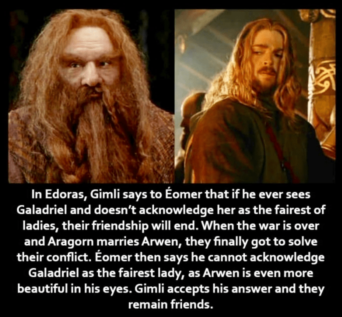 Photo caption - In Edoras, Gimli says to Éomer that if he ever sees Galadriel and doesn't acknowledge her as the fairest of ladies, their friendship will end. When the war is over and Aragorn marries Arwen, they finally got to solve their conflict. Éomer then says he cannot acknowledge Galadriel as the fairest lady, as Arvwen is even more beautiful in his eyes. Gimli accepts his answer and they remain friends.