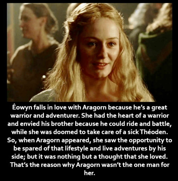 Photo caption - Éowyn falls in love with Aragorn because he's a great warrior and adventurer. She had the heart of a warrior and envied his brother because he could ride and battle, while she was doomed to take care of a sick Théoden. So, when Aragorn appeared, she saw the opportunity to be spared of that lifestyle and live adventures by his side; but it was nothing but a thought that she loved. That's the reason why Aragorn wasn't the one man for her.
