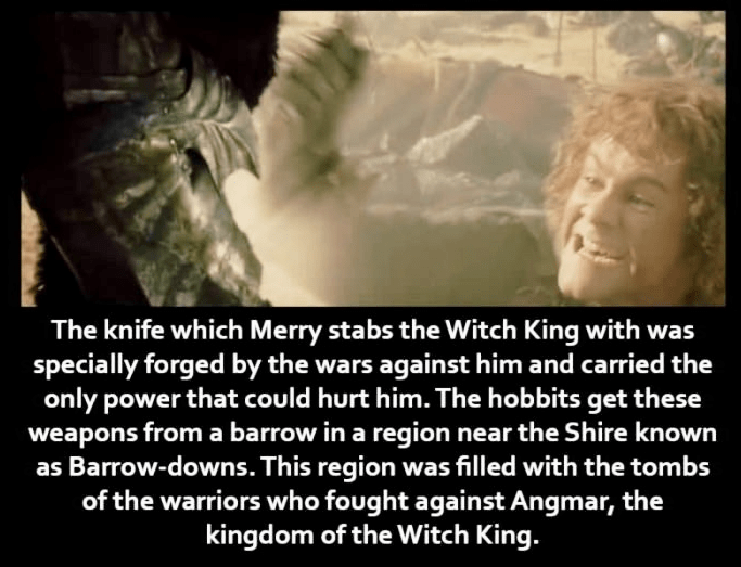 Text - The knife which Merry stabs the Witch King with was specially forged by the wars against him and carried the only power that could hurt him. The hobbits get these weapons from a barrow in a region near the Shire known as Barrow-downs. This region was filled with the tombs of the warriors who fought against Angmar, the kingdom of the Witch King.
