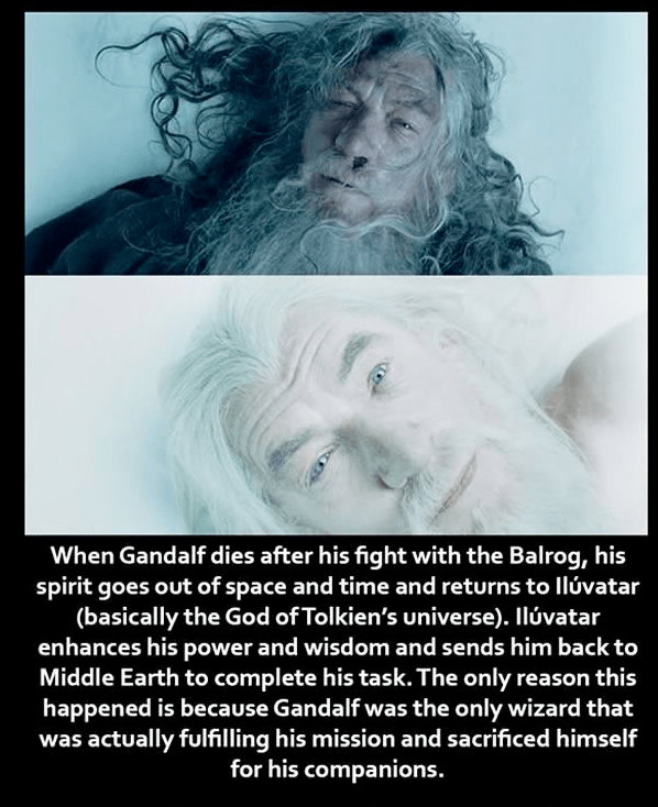Text - When Gandalf dies after his fight with the Balrog, his spirit goes out of space and time and returns to llúvatar (basically the God of Tolkien's universe). Ilúvatar enhances his power and wisdom and sends him back to Middle Earth to complete his task. The only reason this happened is because Gandalf was the only wizard that was actually fulfilling his mission and sacrificed himself for his companions.