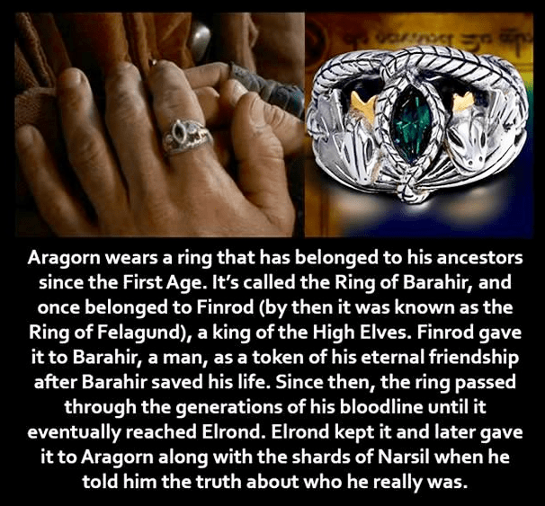 Ring - Aragorn wears a ring that has belonged to his ancestors since the First Age. It's called the Ring of Barahir, and once belonged to Finrod (by then it was known as the Ring of Felagund), a king of the High Elves. Finrod gave it to Barahir, a man, as a token of his eternal friendship after Barahir saved his life. Since then, the ring passed through the generations of his bloodline until it eventually reached Elrond. Elrond kept it and later gave it to Aragorn along with the shards of Narsil