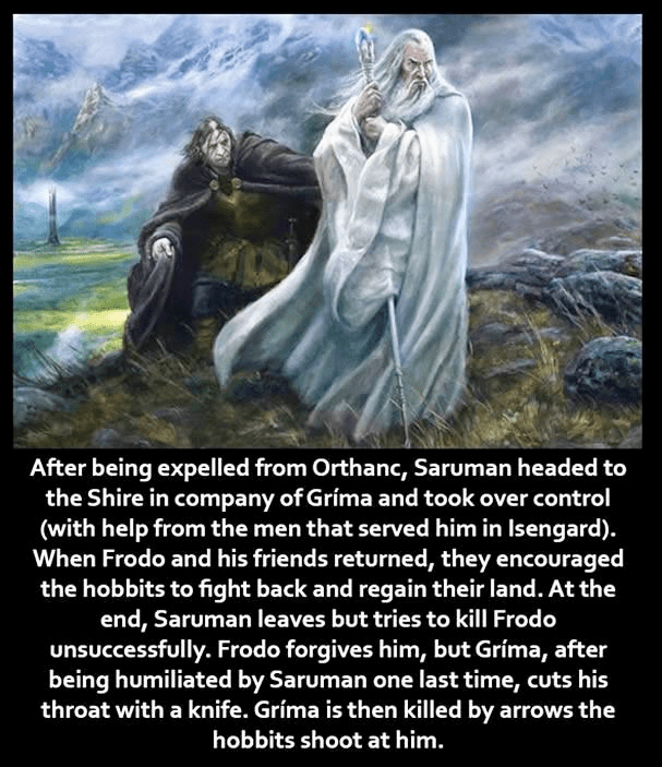 Text - After being expelled from Orthanc, Saruman headed to the Shire in company of Grima and took over control (with help from the men that served him in Isengard). When Frodo and his friends returned, they encouraged the hobbits to fight back and regain their land. At the end, Saruman leaves but tries to kill Frodo unsuccessfully. Frodo forgives him, but Gríma, after being humiliated by Saruman one last time, cuts his throat with a knife. Gríma is then killed by arrows the hobbits shoot at him