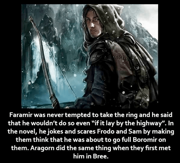 """Movie - Faramir was never tempted to take the ring and he said that he wouldn't do so even """"if it lay by the highway"""". In the novel, he jokes and scares Frodo and Sam by making them think that he was about to go full Boromir on them. Aragorn did the same thing when they first met him in Bree."""