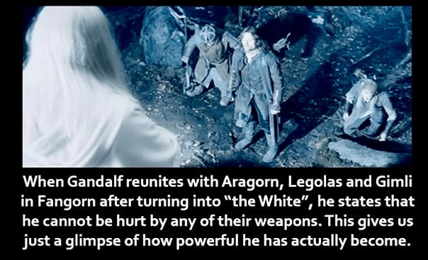 """Text - When Gandalf reunites with Aragorn, Legolas and Gimli in Fangorn after turning into """"the White"""", he states that he cannot be hurt by any of their weapons. This gives us just a glimpse of how powerful he has actually become."""