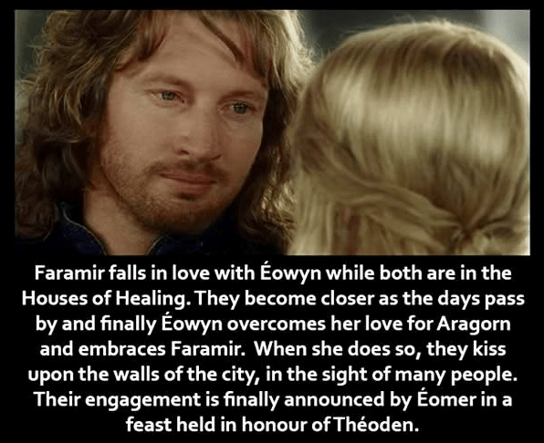 Face - Faramir falls in love with Éowyn while both are in the Houses of Healing. They become closer as the days pass by and finally Éowyn overcomes her love for Aragorn and embraces Faramir. When she does so, they kiss upon the walls of the city, in the sight of many people. Their engagement is finally announced by Éomer in a feast held in honour of Théoden.