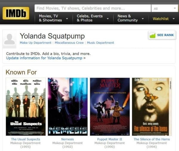 funny name - Text - Find Movies, TV shows, Celebrities and more... All IMDb Movies, TV & Showtimes News& Celebs, Events & Photos Watchlist Community SEE RANK Yolanda Squatpump Make Up Department Miscellaneous Crew Music Department Contribute to IMDb. Add a bio, trivia, and more. Update information for Yolanda Squatpump Known For Exig Greggi D Besie PUPPET MASTER Ustal Suspects the Sank nig candy NEAMESIS the silence of Ihe hams Puppet Master II Makeup Department (1990) The Usual Suspects Makeup