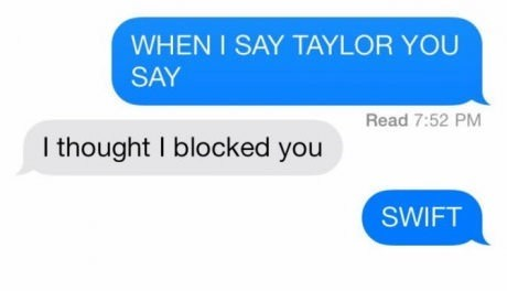 Text - WHEN I SAY TAYLOR YOU SAY Read 7:52 PM I thought I blocked you SWIFT