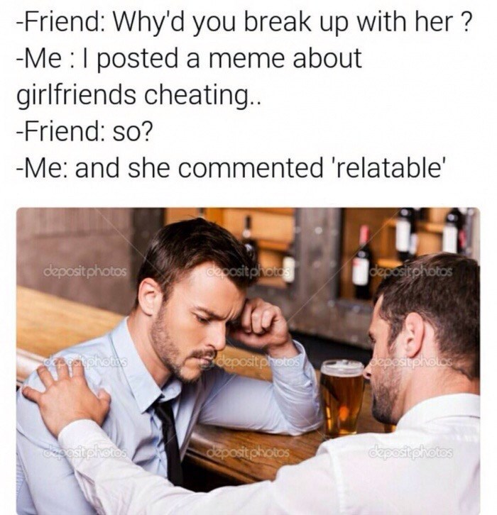 Text - -Friend: Why'd you break up with her? -Me I posted a meme about girlfriends cheating. -Friend: so? -Me: and she commented 'relatable' deposit photos cposit photos deposirphotos deposit photos ohotos Sepositphotos dpesitghotos epost photos ostphotos