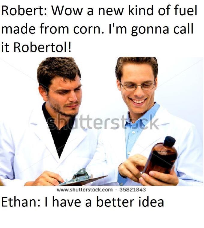 Job - Robert: Wow a new kind of fuel made from corn. I'm gonna call it Robertol! -utterstck www.shutterstock.com 35821843 Ethan: I have a better idea