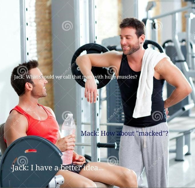 """Gym - Jack: What should amm call that man with huge muscles? dreamome msbme amsbime Mack: How about """"macked""""? Jack: I have a dea... Breamne"""