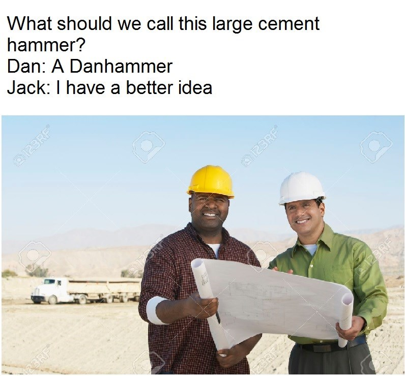 Construction worker - What should we call this large cement hammer? Dan: A Danhammer Jack: I have a better idea O123RF O123RF PBRE RF